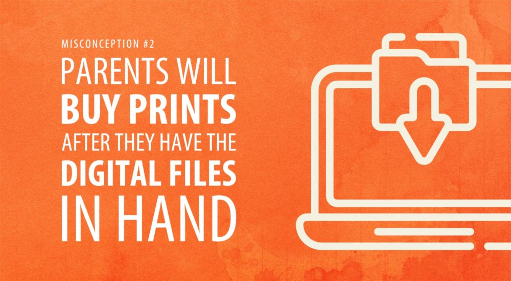 Parents Will Buy Prints After They Have the Digital Files