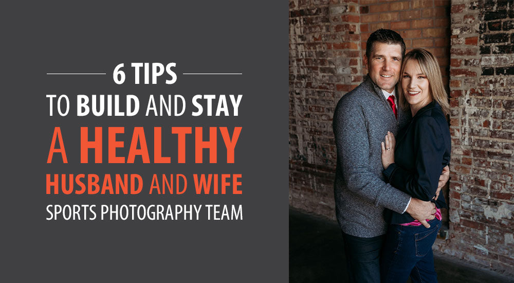 6 Tips to Build & Stay a Healthy Husband and Wife Sports Photography Team
